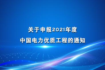 关于申报2021年度中国电力优质工程的通知