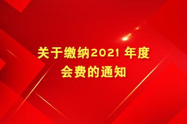 关于缴纳2021 年度会费的通知