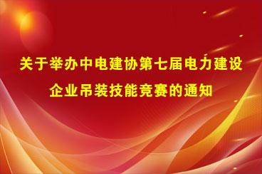 关于举办中电建协第七届电力建设企业吊装技能竞赛的通知