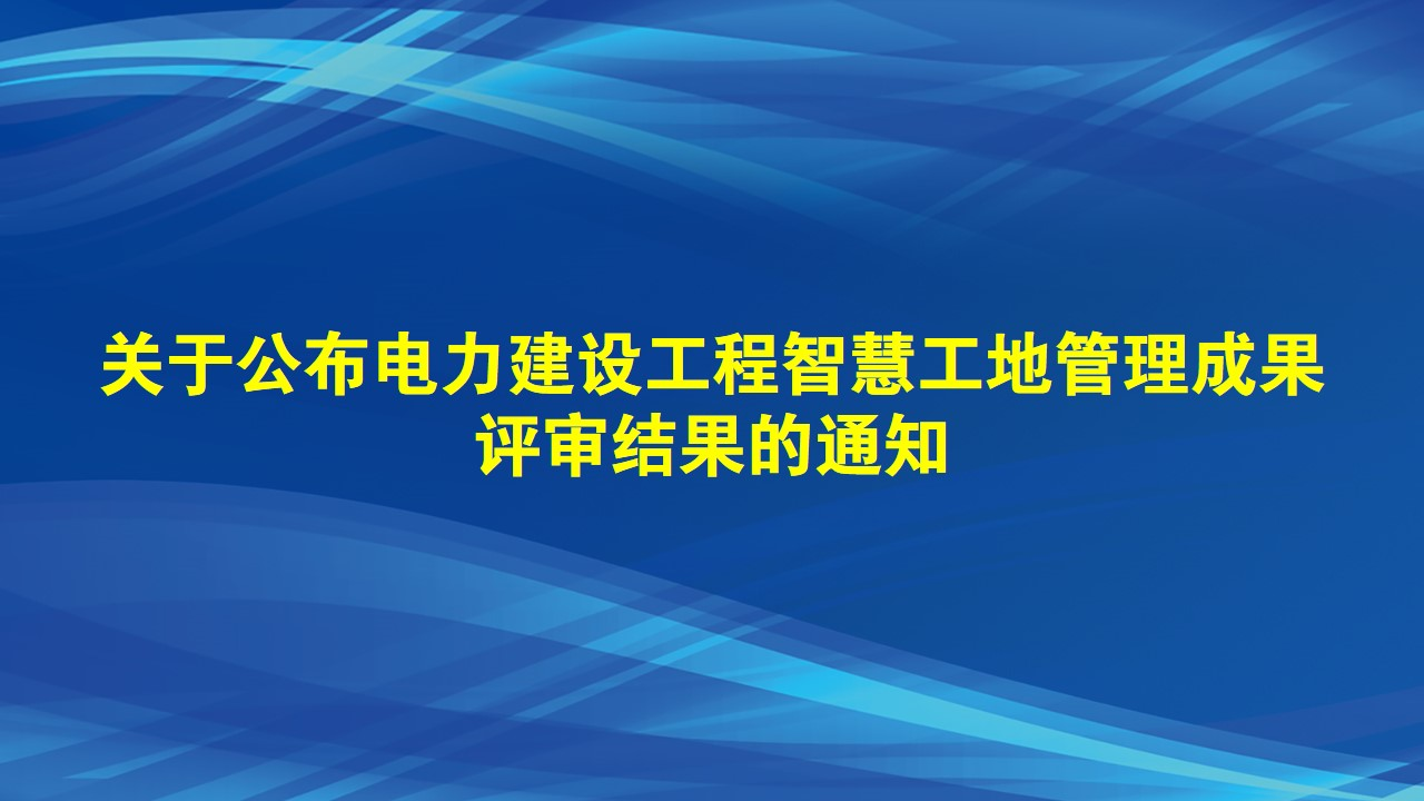 关于公布电力建设工程智慧工地管理成果评审结果的通知